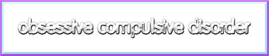obsessive compulsive disorder or OCD